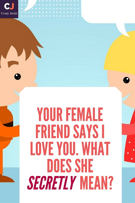 Your female friend says i love you. what does she secretly mean?