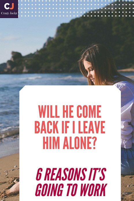 will he come back if i leave him alone? 6 reasons it's going to work