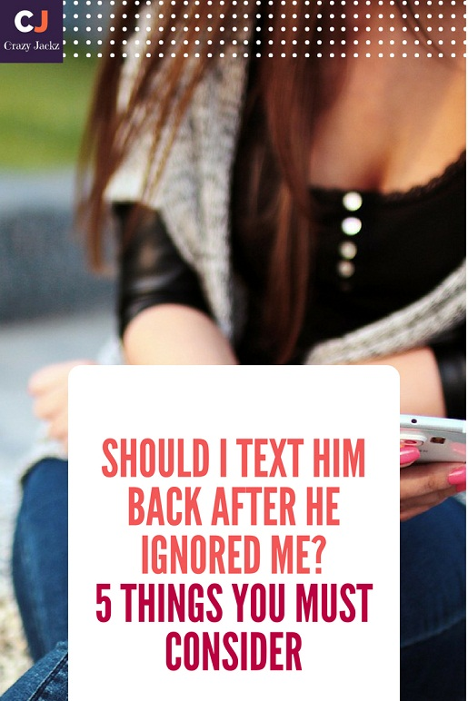 Should I text him back after He ignored me? 5 Things you must consider