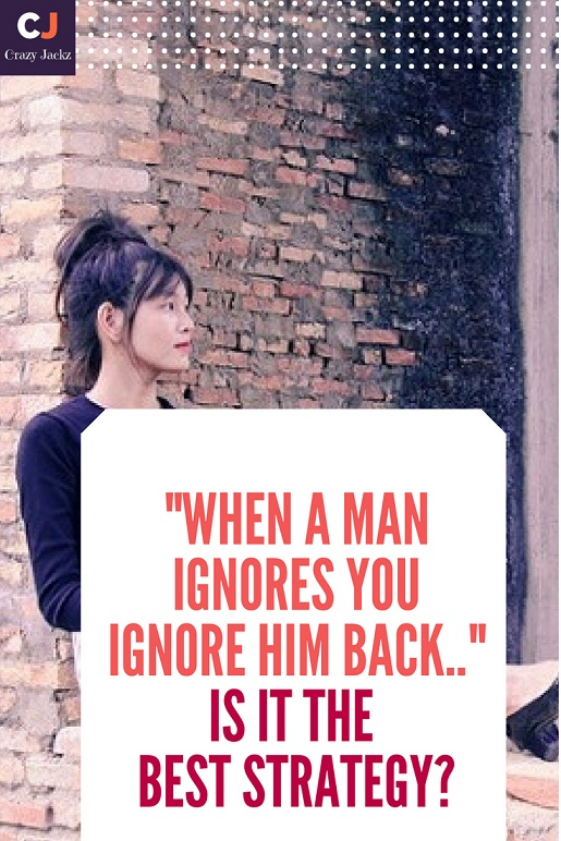 """When a Man ignores you ignore him back.."" Is it the Best strategy?"