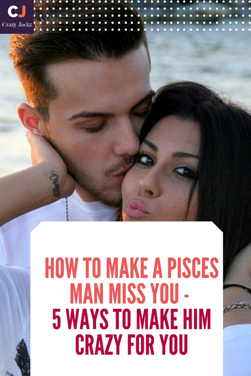 How to make a Pisces man miss you - 5 Ways to make him crazy for you