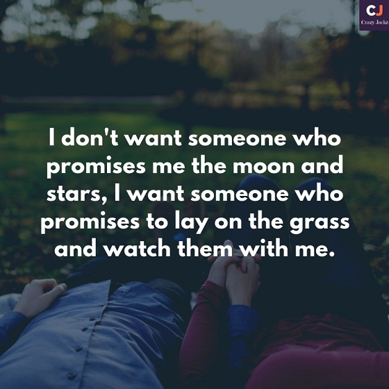 I don't want someone who promises me the moon and stars, I want someone who promises to lay on the grass and watch them with me.