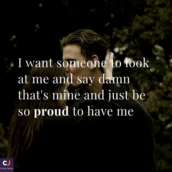 I want someone to look at me and say damn that's mine and just be so proud to have me