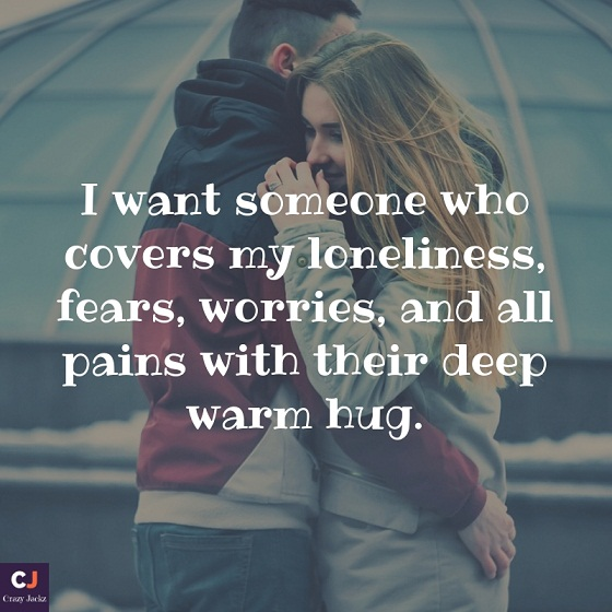I want someone who covers my loneliness, fears, worries, and all pains with their deep warm hug.