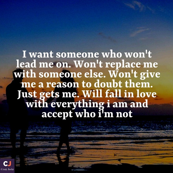 I want someone who won't lead me on. Won't replace me with someone else. Won't give me a reason to doubt them. Just gets me. Will fall in love with everything i am and accept who i'm not