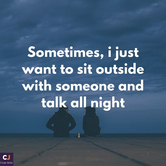 Sometimes, i just want to sit outside with someone and talk all night