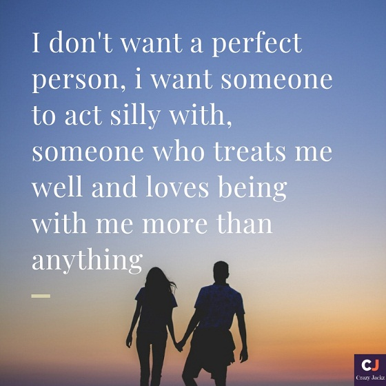 i don't want a perfect person, i want someone to act silly with, someone who treats me well and loves being with me more than anything