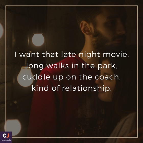 i want that late night movie, long walks in the park, cuddle up on the coach, kind of relationship.