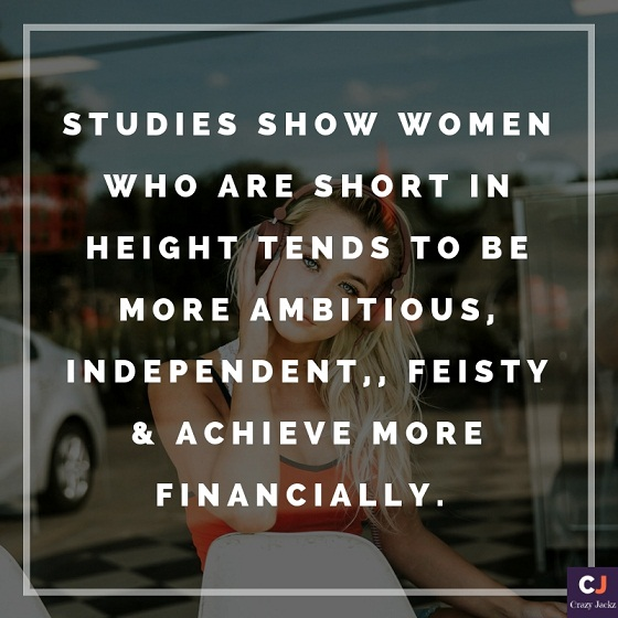studies show women who are short in height tends to be more ambitious, independent,, feisty & achieve more financially.