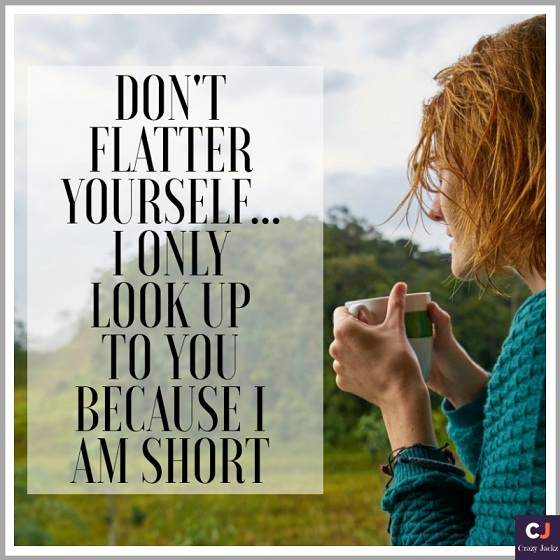 Don't Flatter yourself.. I only look up to you because I am short