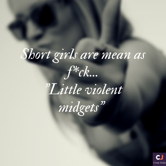 "Short Girls are as mean as Fu*k.. ""Little Violent midgets"""