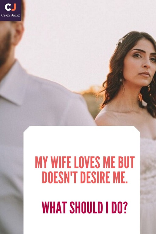 My Wife Loves Me But Doesn't Desire Me. What Should I Do